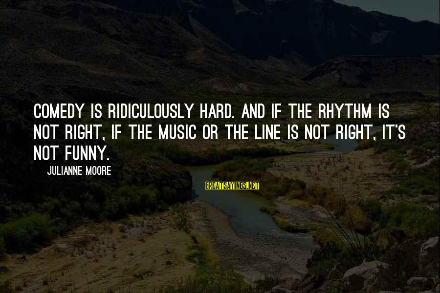 Rhythm And Music Sayings By Julianne Moore: Comedy is ridiculously hard. And if the rhythm is not right, if the music or