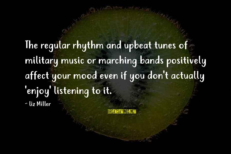 Rhythm And Music Sayings By Liz Miller: The regular rhythm and upbeat tunes of military music or marching bands positively affect your