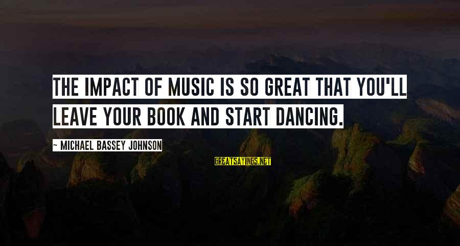 Rhythm And Music Sayings By Michael Bassey Johnson: The impact of music is so great that you'll leave your book and start dancing.