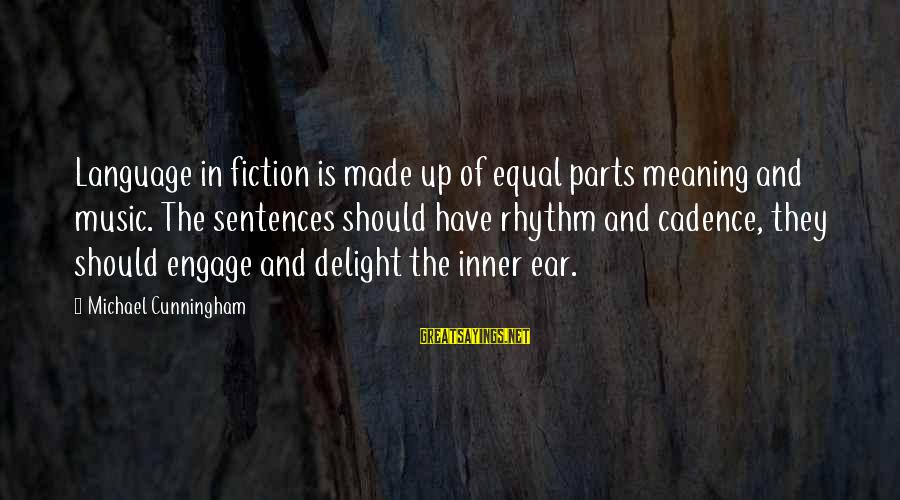 Rhythm And Music Sayings By Michael Cunningham: Language in fiction is made up of equal parts meaning and music. The sentences should