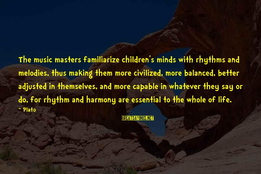 Rhythm And Music Sayings By Plato: The music masters familiarize children's minds with rhythms and melodies, thus making them more civilized,