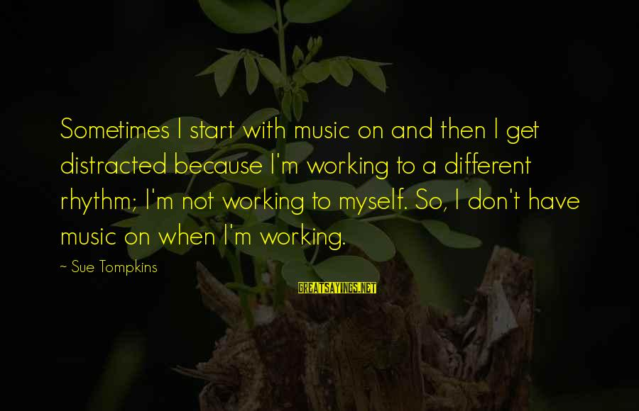 Rhythm And Music Sayings By Sue Tompkins: Sometimes I start with music on and then I get distracted because I'm working to