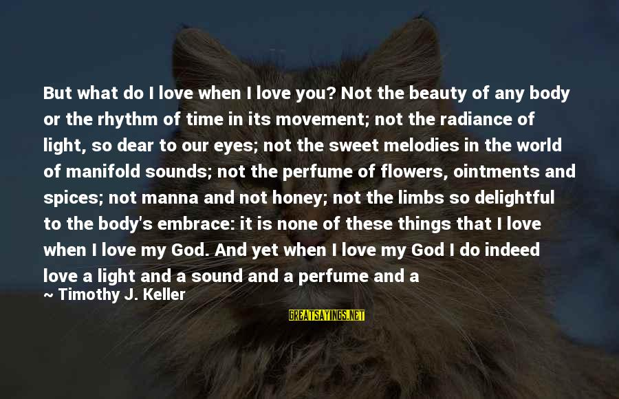 Rhythm And Music Sayings By Timothy J. Keller: But what do I love when I love you? Not the beauty of any body