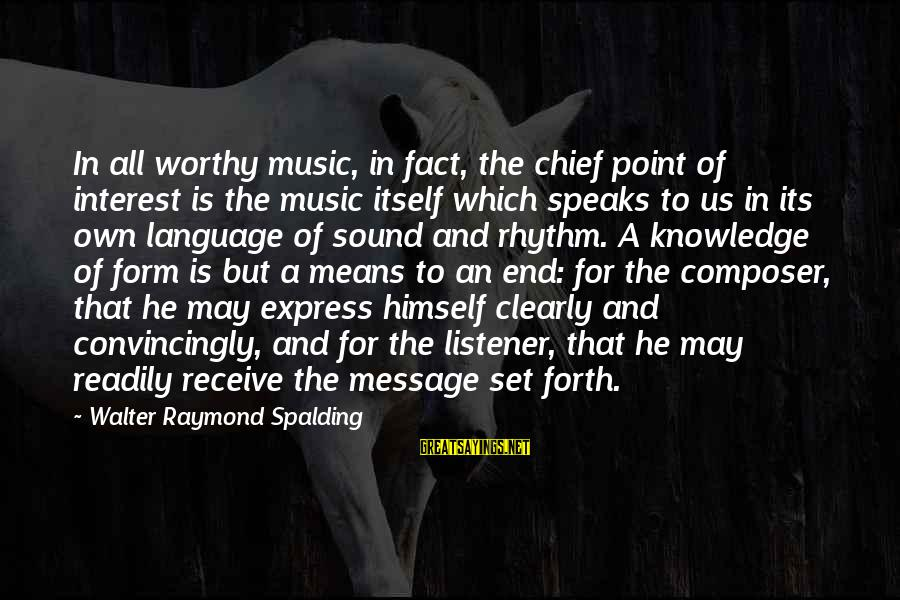 Rhythm And Music Sayings By Walter Raymond Spalding: In all worthy music, in fact, the chief point of interest is the music itself