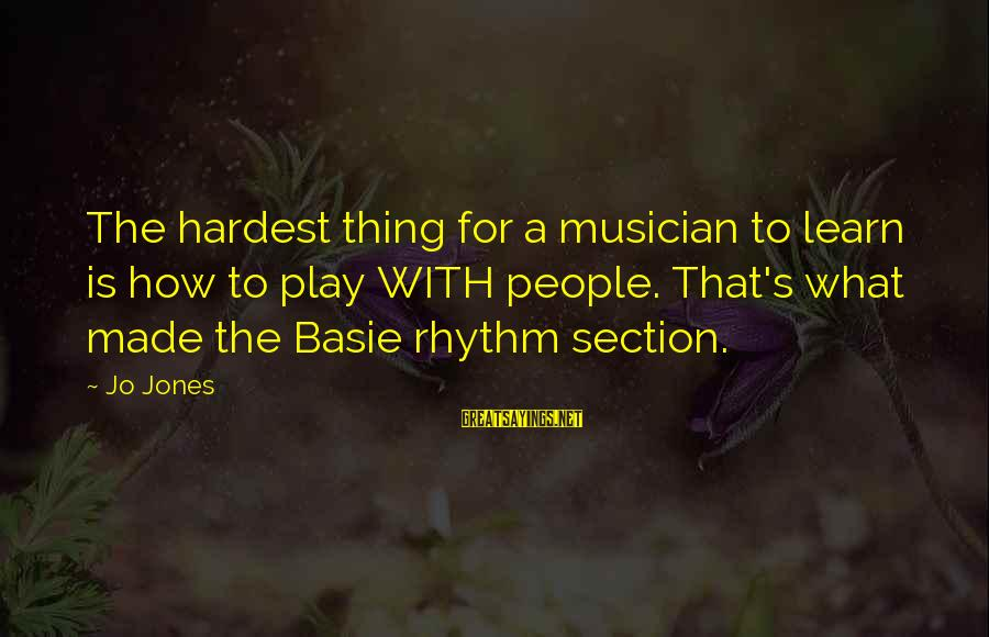Rhythm Section Sayings By Jo Jones: The hardest thing for a musician to learn is how to play WITH people. That's