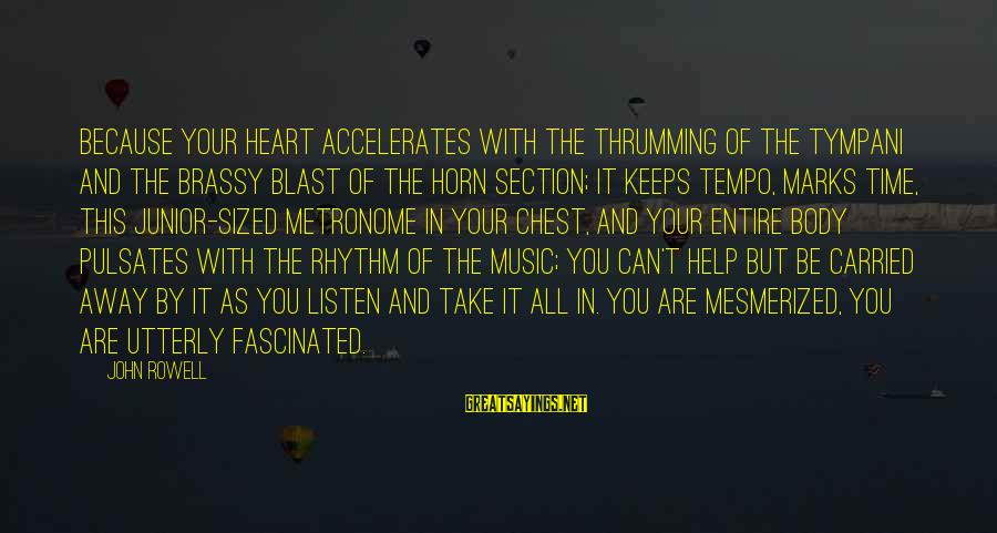 Rhythm Section Sayings By John Rowell: Because your heart accelerates with the thrumming of the tympani and the brassy blast of