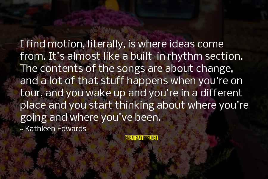 Rhythm Section Sayings By Kathleen Edwards: I find motion, literally, is where ideas come from. It's almost like a built-in rhythm
