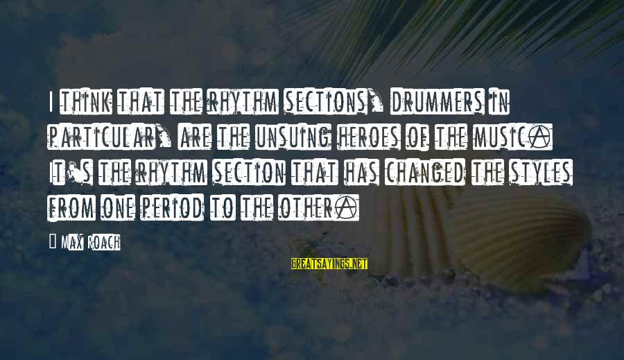 Rhythm Section Sayings By Max Roach: I think that the rhythm sections, drummers in particular, are the unsuing heroes of the