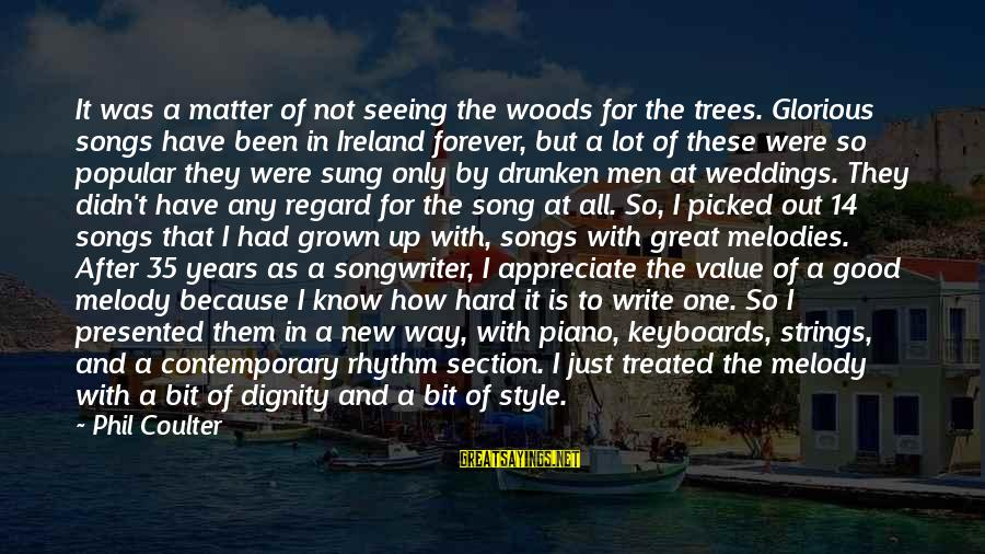 Rhythm Section Sayings By Phil Coulter: It was a matter of not seeing the woods for the trees. Glorious songs have