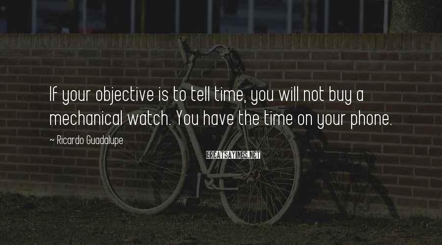 Ricardo Guadalupe Sayings: If your objective is to tell time, you will not buy a mechanical watch. You