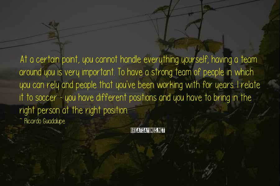 Ricardo Guadalupe Sayings: At a certain point, you cannot handle everything yourself; having a team around you is