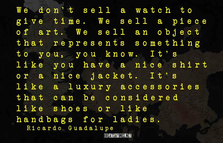 Ricardo Guadalupe Sayings: We don't sell a watch to give time. We sell a piece of art. We