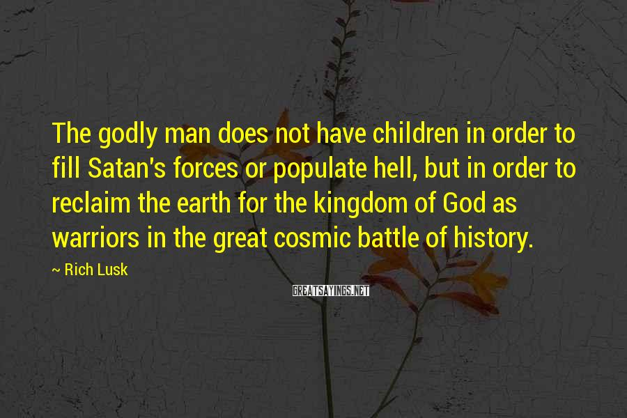 Rich Lusk Sayings: The godly man does not have children in order to fill Satan's forces or populate