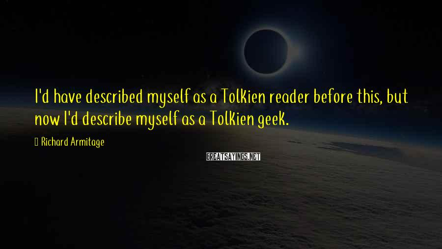 Richard Armitage Sayings: I'd have described myself as a Tolkien reader before this, but now I'd describe myself