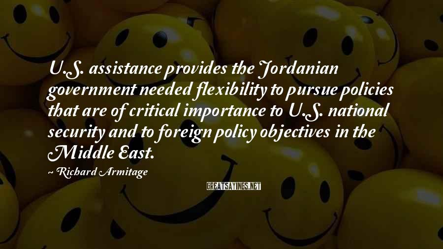 Richard Armitage Sayings: U.S. assistance provides the Jordanian government needed flexibility to pursue policies that are of critical