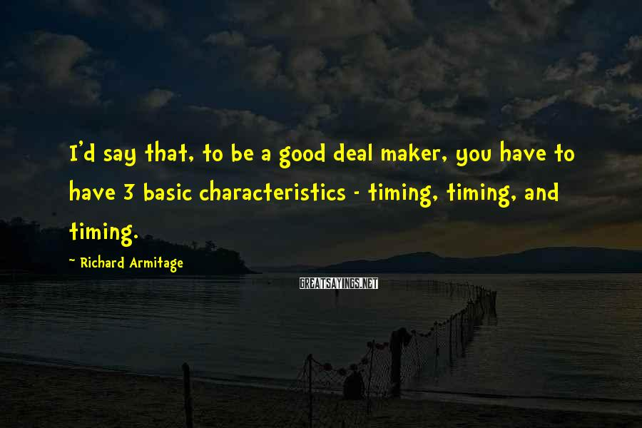 Richard Armitage Sayings: I'd say that, to be a good deal maker, you have to have 3 basic