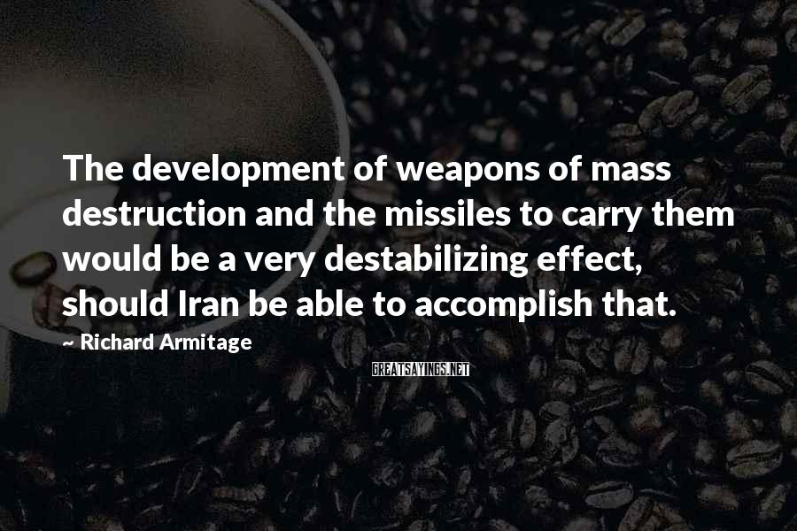 Richard Armitage Sayings: The development of weapons of mass destruction and the missiles to carry them would be