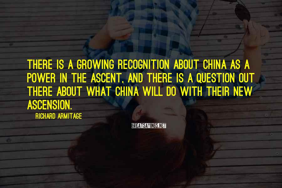 Richard Armitage Sayings: There is a growing recognition about China as a power in the ascent, and there