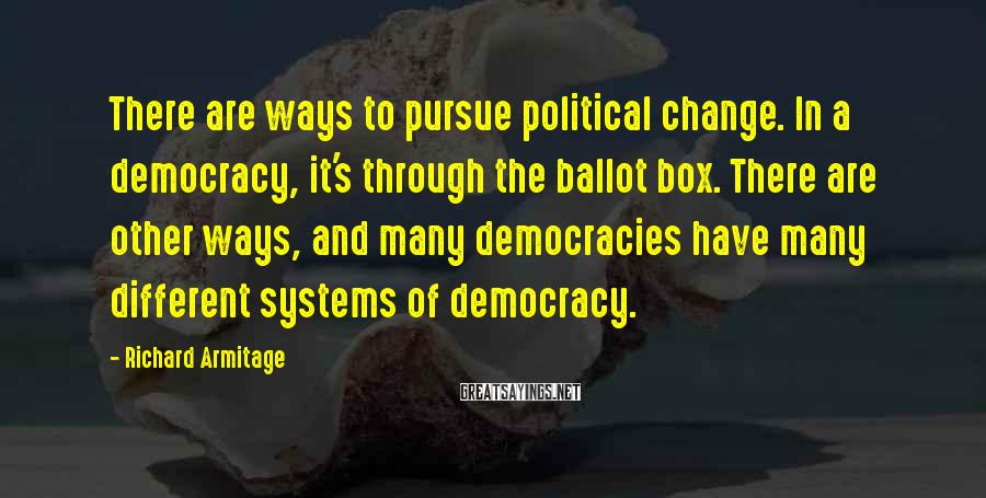 Richard Armitage Sayings: There are ways to pursue political change. In a democracy, it's through the ballot box.