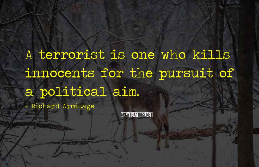 Richard Armitage Sayings: A terrorist is one who kills innocents for the pursuit of a political aim.