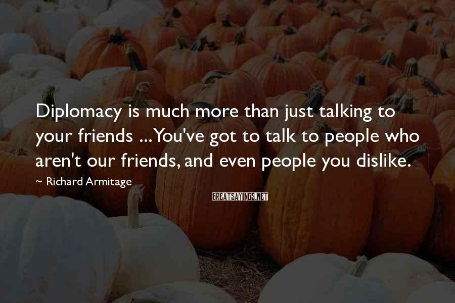 Richard Armitage Sayings: Diplomacy is much more than just talking to your friends ... You've got to talk