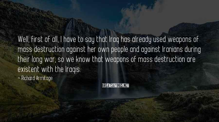 Richard Armitage Sayings: Well, first of all, I have to say that Iraq has already used weapons of