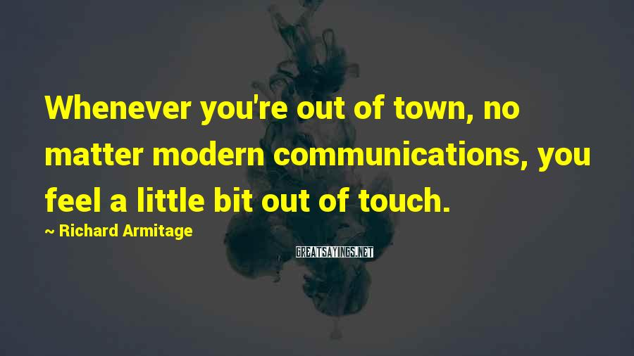 Richard Armitage Sayings: Whenever you're out of town, no matter modern communications, you feel a little bit out
