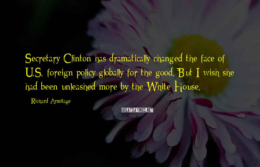 Richard Armitage Sayings: Secretary Clinton has dramatically changed the face of U.S. foreign policy globally for the good.
