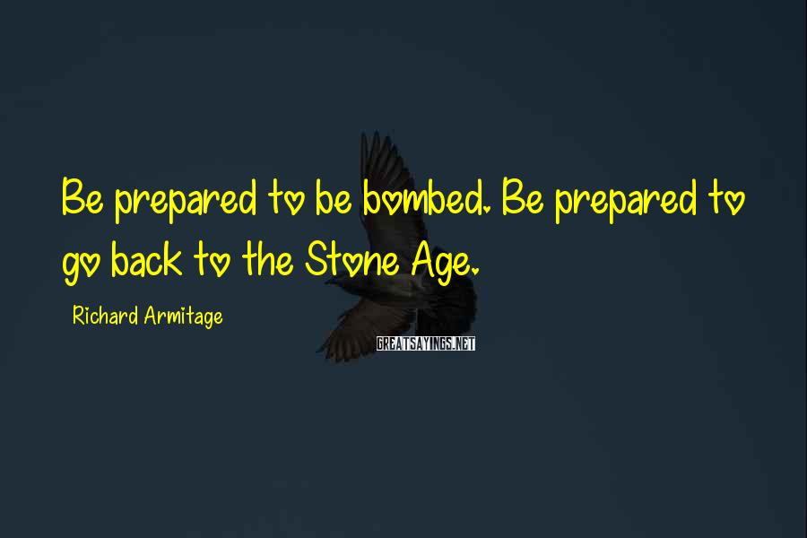 Richard Armitage Sayings: Be prepared to be bombed. Be prepared to go back to the Stone Age.