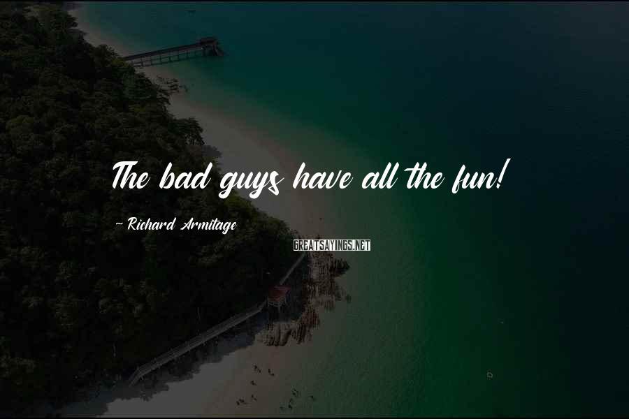 Richard Armitage Sayings: The bad guys have all the fun!