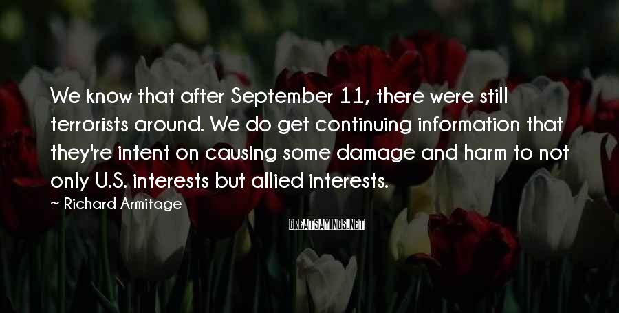 Richard Armitage Sayings: We know that after September 11, there were still terrorists around. We do get continuing