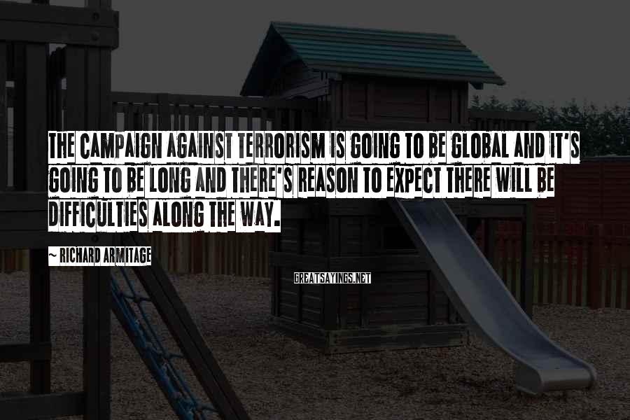 Richard Armitage Sayings: The campaign against terrorism is going to be global and it's going to be long