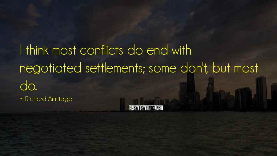 Richard Armitage Sayings: I think most conflicts do end with negotiated settlements; some don't, but most do.