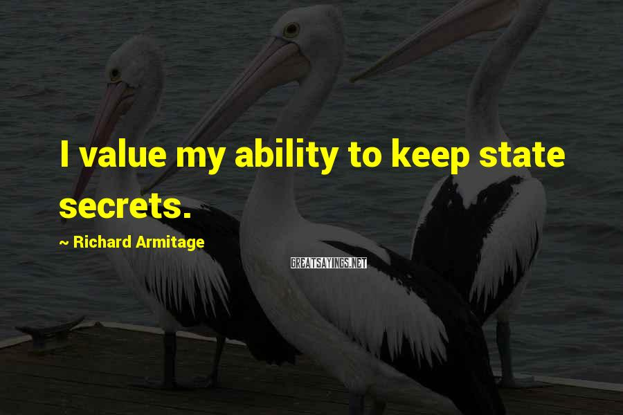 Richard Armitage Sayings: I value my ability to keep state secrets.