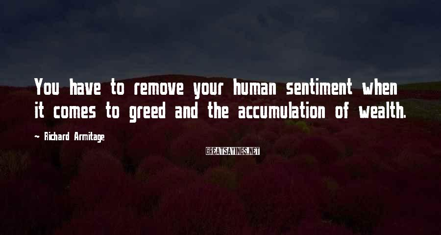 Richard Armitage Sayings: You have to remove your human sentiment when it comes to greed and the accumulation
