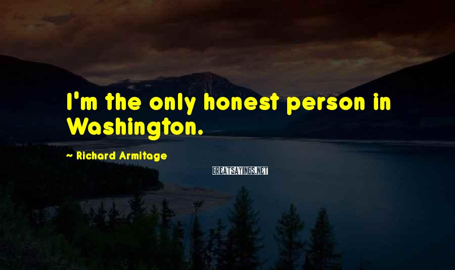 Richard Armitage Sayings: I'm the only honest person in Washington.