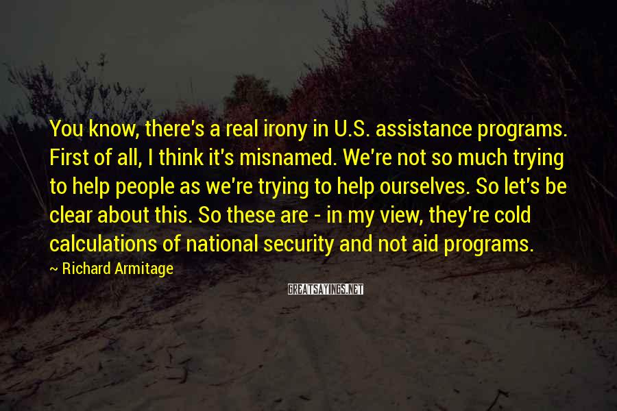 Richard Armitage Sayings: You know, there's a real irony in U.S. assistance programs. First of all, I think