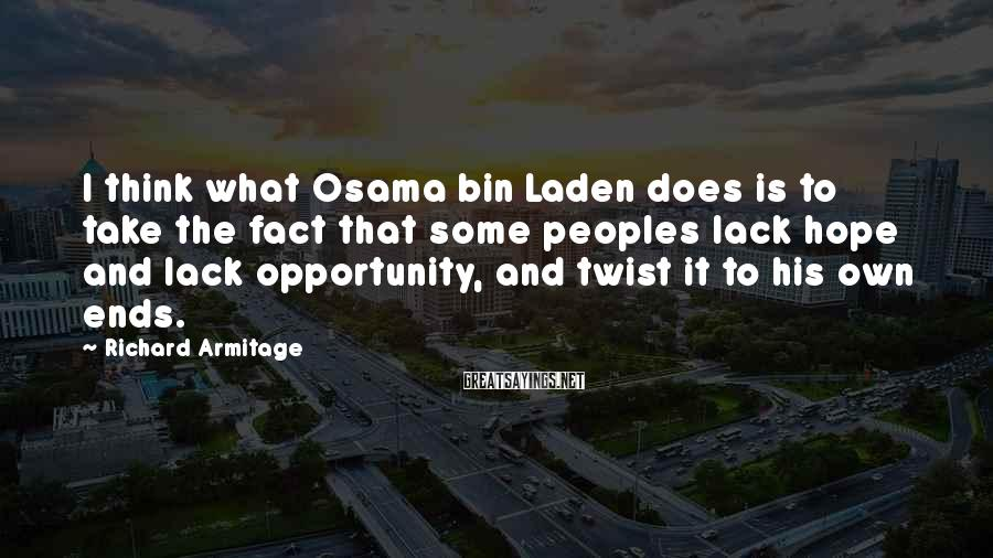 Richard Armitage Sayings: I think what Osama bin Laden does is to take the fact that some peoples