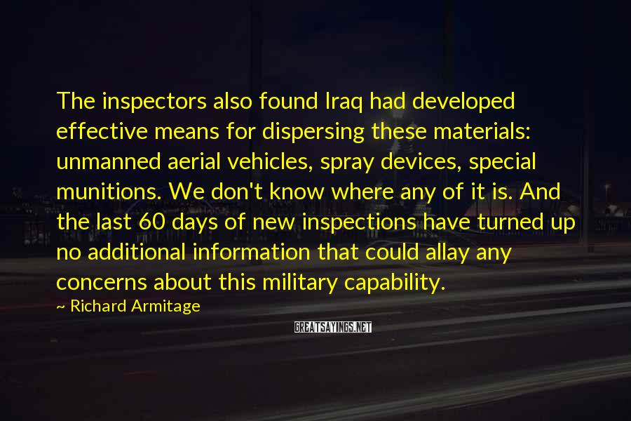 Richard Armitage Sayings: The inspectors also found Iraq had developed effective means for dispersing these materials: unmanned aerial