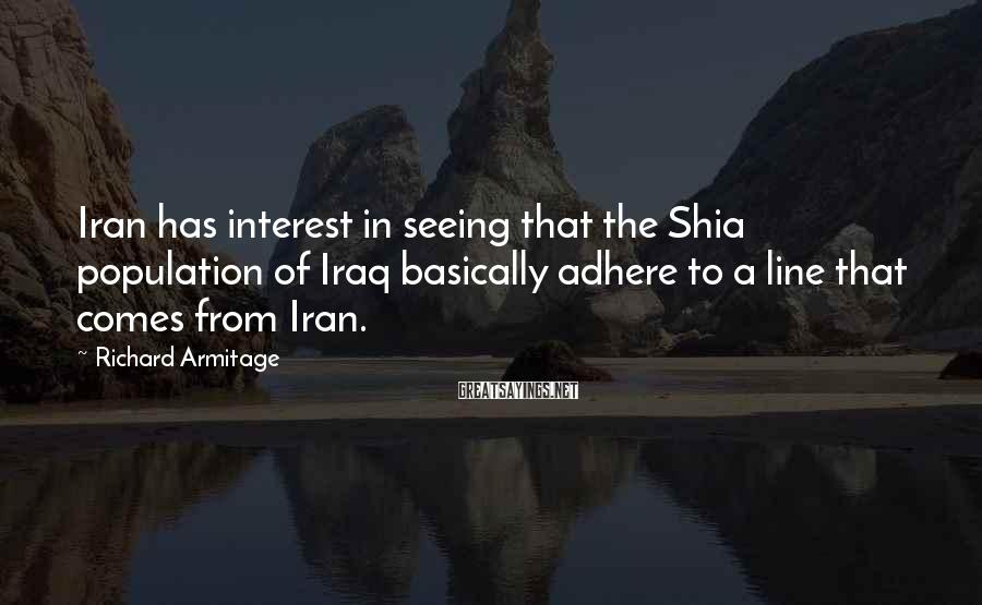 Richard Armitage Sayings: Iran has interest in seeing that the Shia population of Iraq basically adhere to a