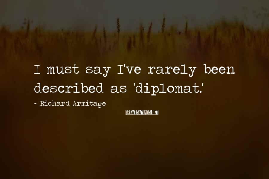Richard Armitage Sayings: I must say I've rarely been described as 'diplomat.'