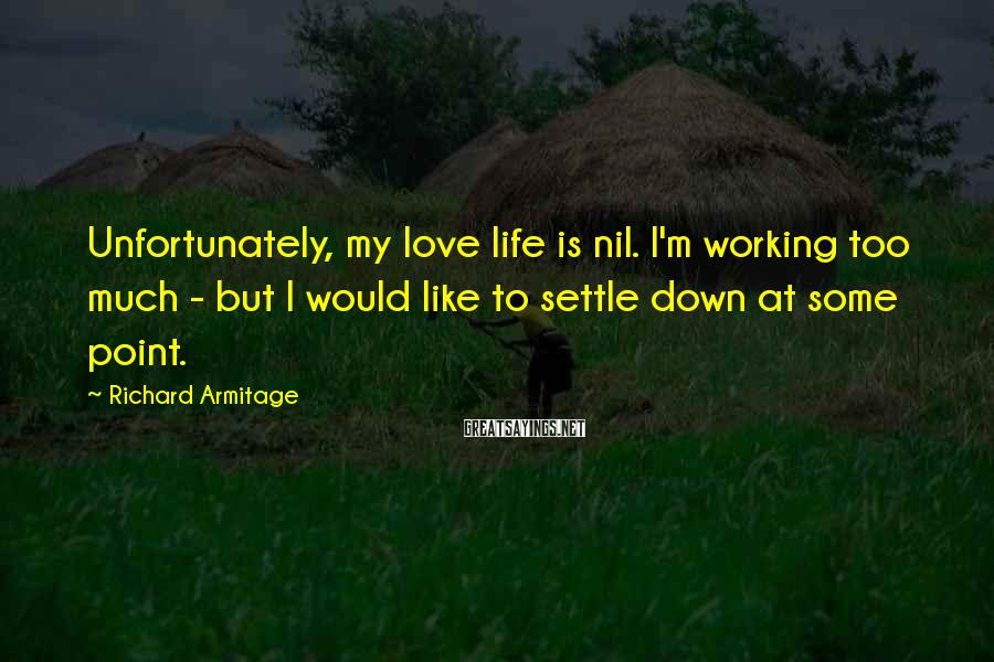 Richard Armitage Sayings: Unfortunately, my love life is nil. I'm working too much - but I would like