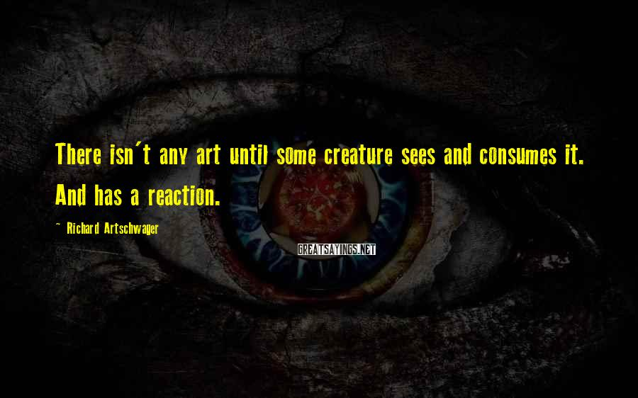 Richard Artschwager Sayings: There isn't any art until some creature sees and consumes it. And has a reaction.