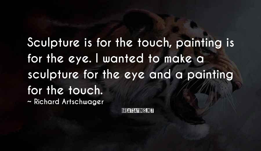 Richard Artschwager Sayings: Sculpture is for the touch, painting is for the eye. I wanted to make a