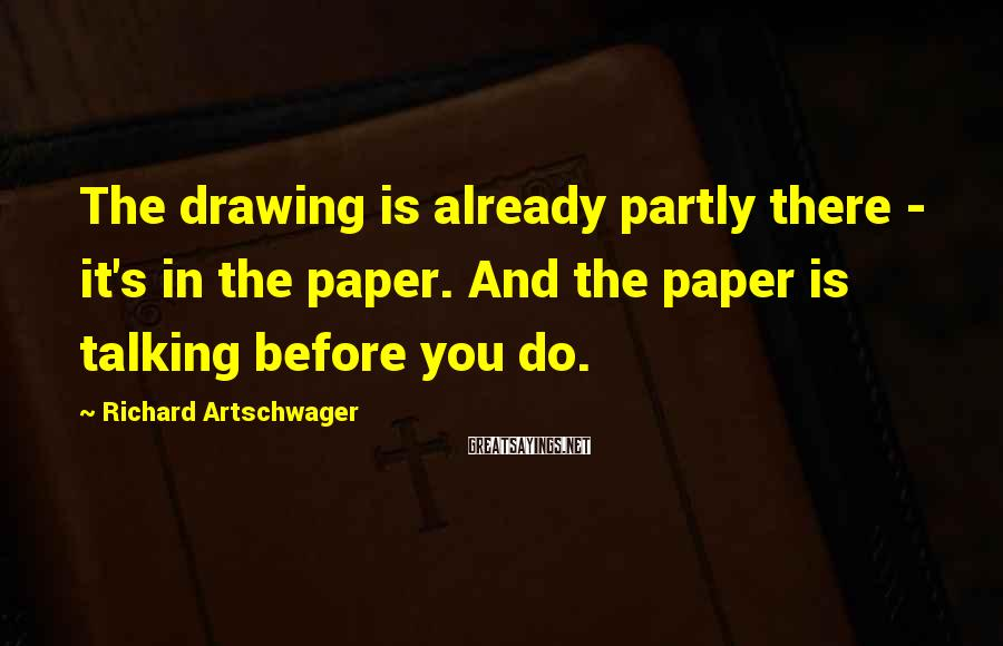 Richard Artschwager Sayings: The drawing is already partly there - it's in the paper. And the paper is