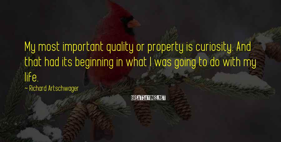 Richard Artschwager Sayings: My most important quality or property is curiosity. And that had its beginning in what