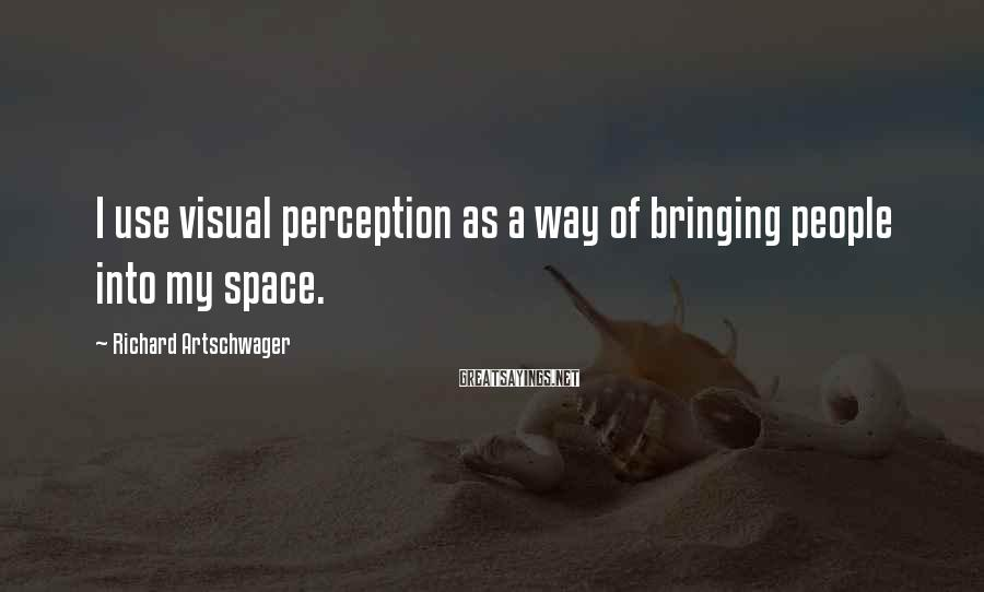 Richard Artschwager Sayings: I use visual perception as a way of bringing people into my space.