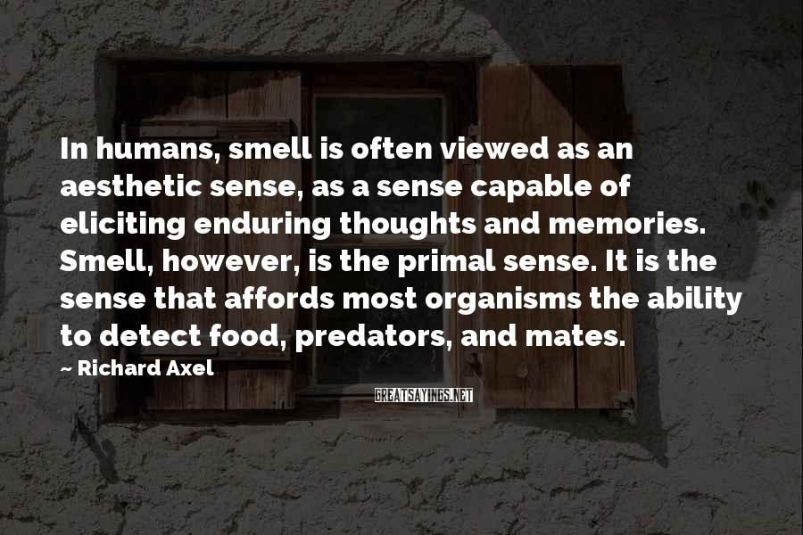 Richard Axel Sayings: In humans, smell is often viewed as an aesthetic sense, as a sense capable of