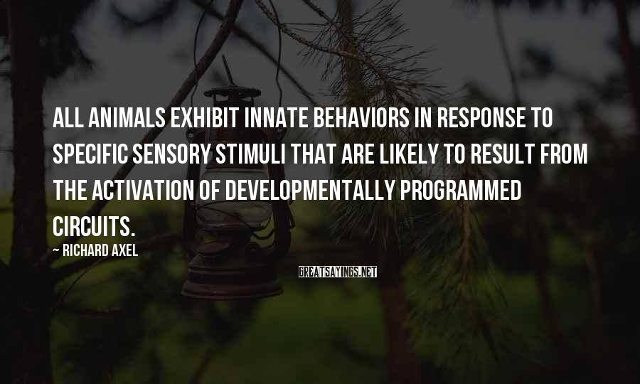 Richard Axel Sayings: All animals exhibit innate behaviors in response to specific sensory stimuli that are likely to