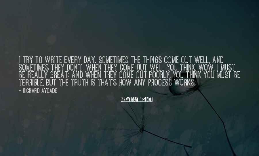 Richard Ayoade Sayings: I try to write every day. Sometimes the things come out well, and sometimes they